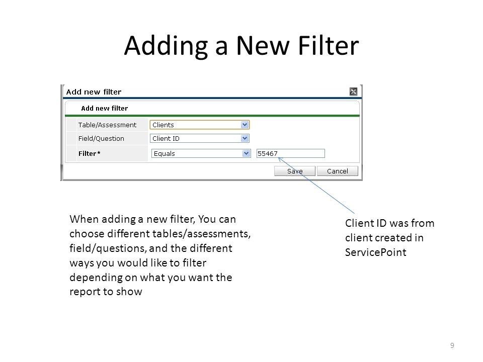 Adding a New Filter When adding a new filter, You can choose different tables/assessments, field/questions, and the different ways you would like to filter depending on what you want the report to show Client ID was from client created in ServicePoint 9