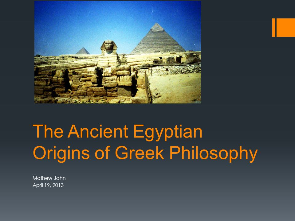 The Ancient Egyptian Origins of Greek Philosophy Mathew John April 19, 2013