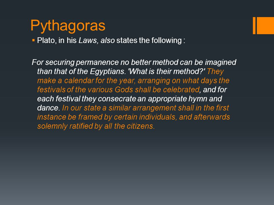 Pythagoras  Plato, in his Laws, also states the following : For securing permanence no better method can be imagined than that of the Egyptians.