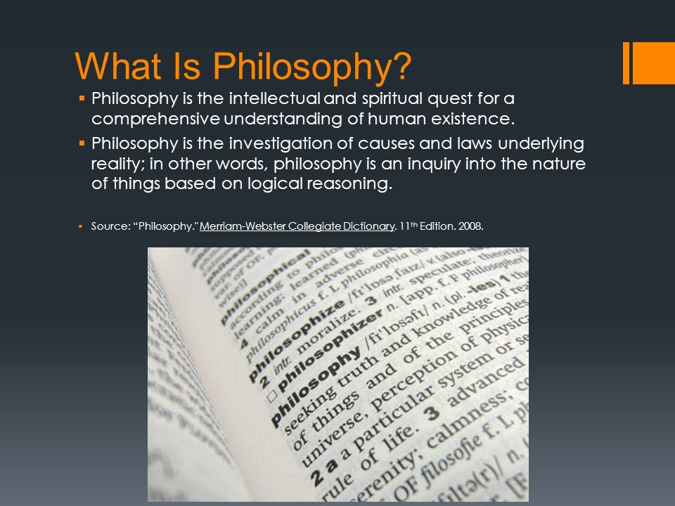 What Is Philosophy?  Philosophy is the intellectual and spiritual quest for a comprehensive understanding of human existence.  Philosophy is the inv