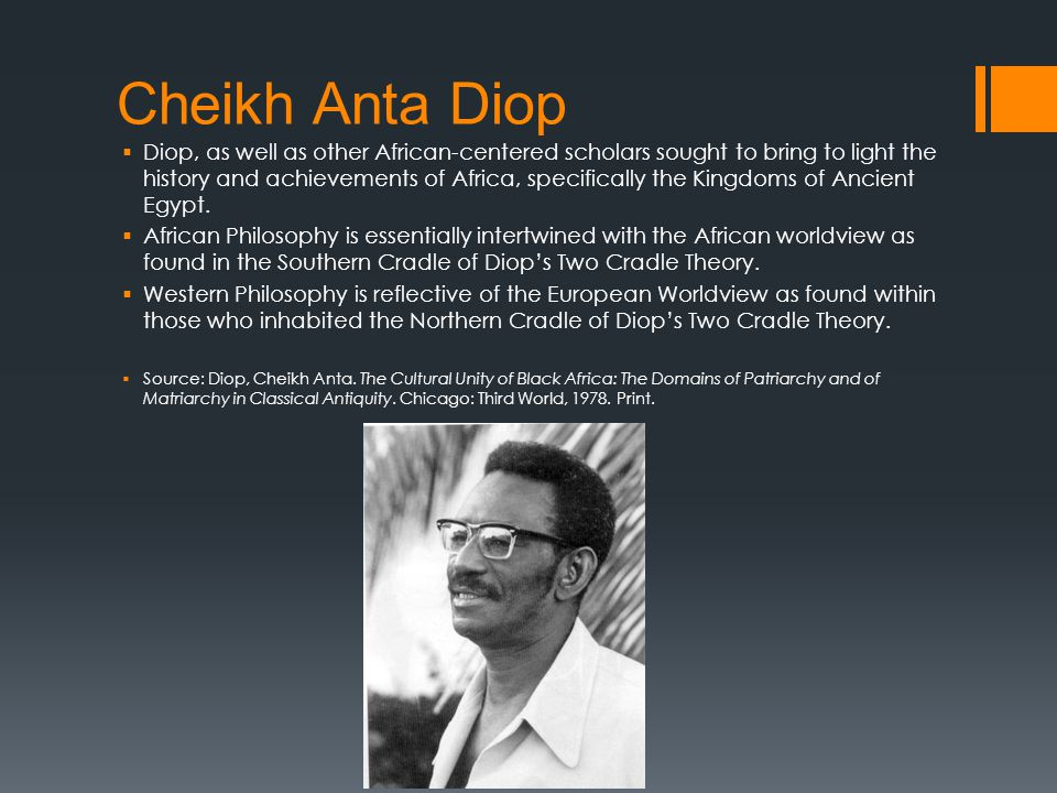 Cheikh Anta Diop  Diop, as well as other African-centered scholars sought to bring to light the history and achievements of Africa, specifically the Kingdoms of Ancient Egypt.