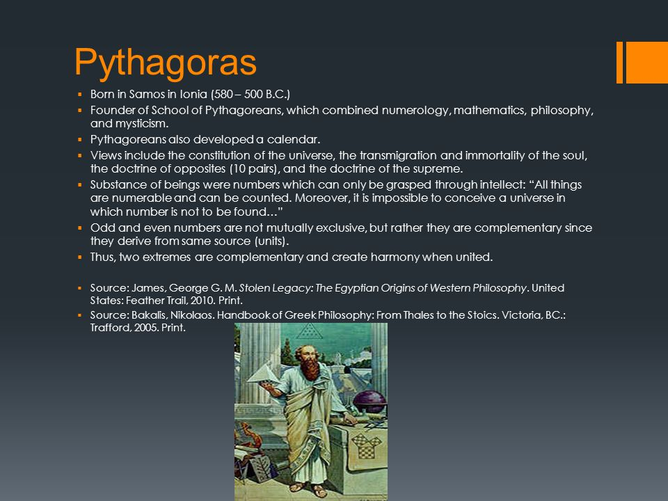 Pythagoras  Born in Samos in Ionia (580 – 500 B.C.)  Founder of School of Pythagoreans, which combined numerology, mathematics, philosophy, and mysticism.
