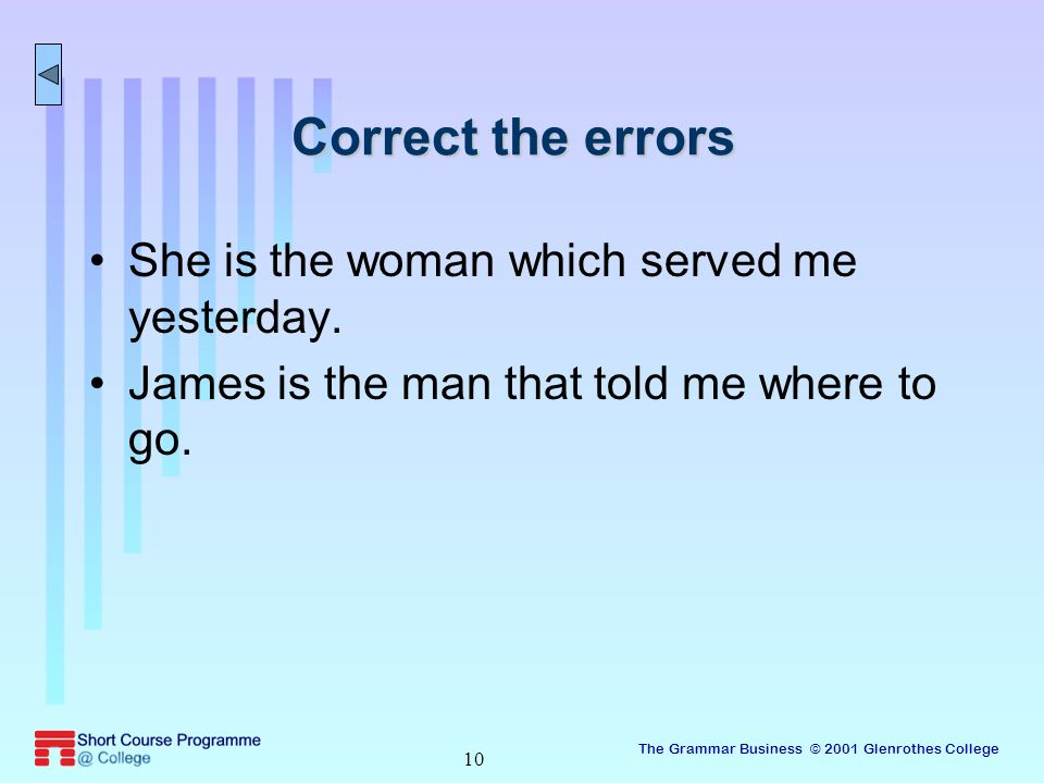 The Grammar Business © 2001 Glenrothes College 10 Correct the errors She is the woman which served me yesterday.
