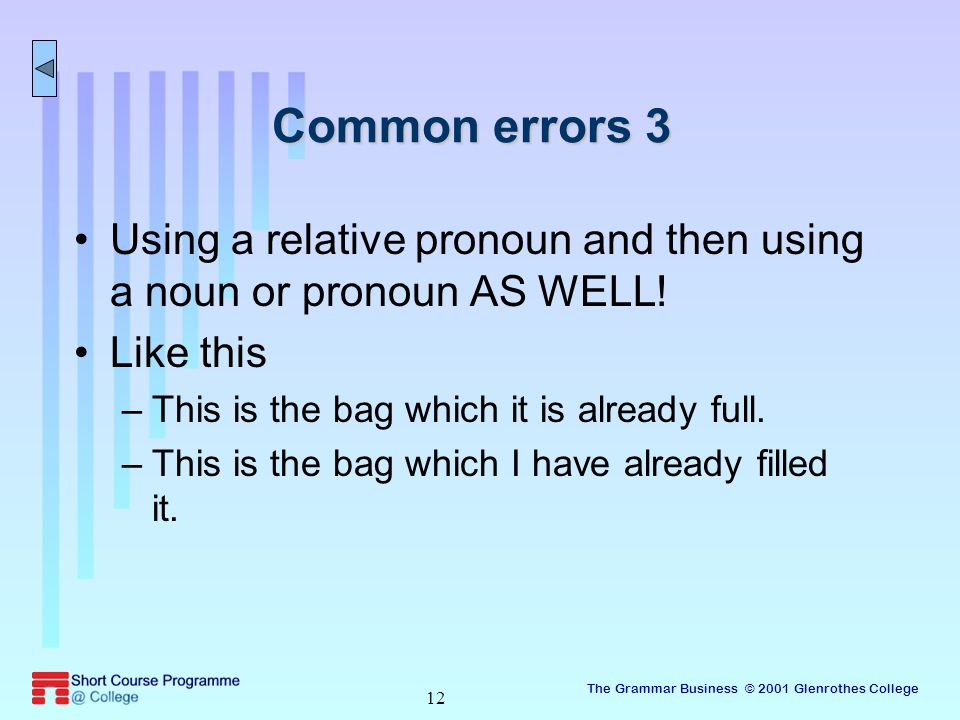 The Grammar Business © 2001 Glenrothes College 12 Common errors 3 Using a relative pronoun and then using a noun or pronoun AS WELL.