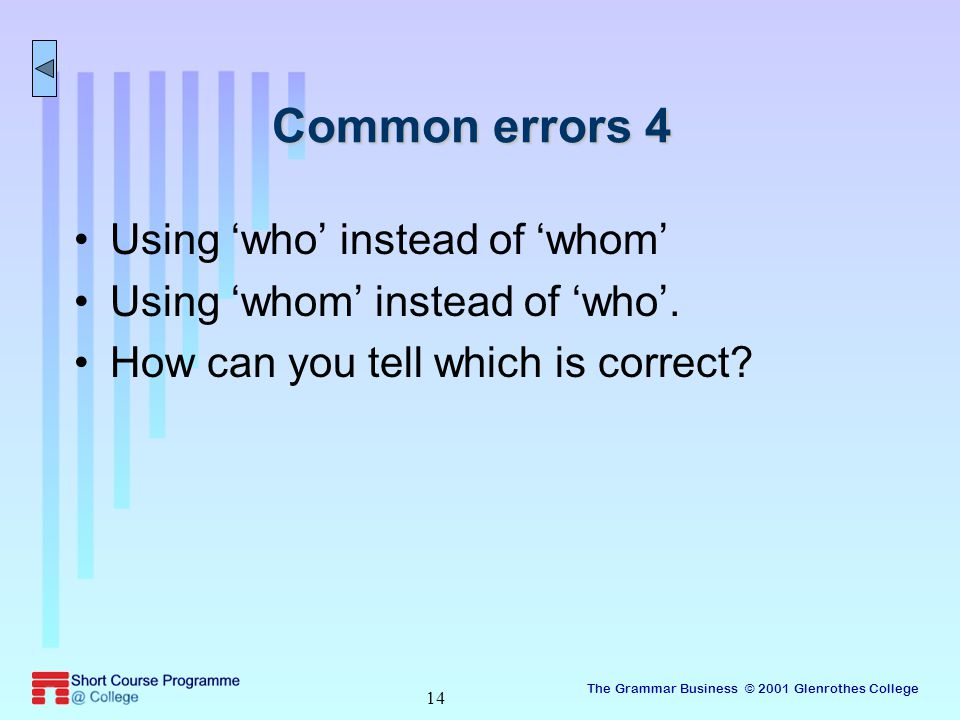 The Grammar Business © 2001 Glenrothes College 14 Common errors 4 Using 'who' instead of 'whom' Using 'whom' instead of 'who'.