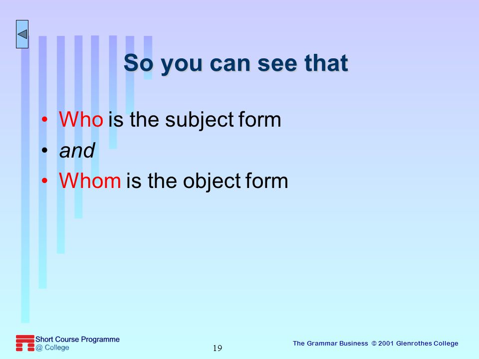The Grammar Business © 2001 Glenrothes College 19 So you can see that Who is the subject form and Whom is the object form