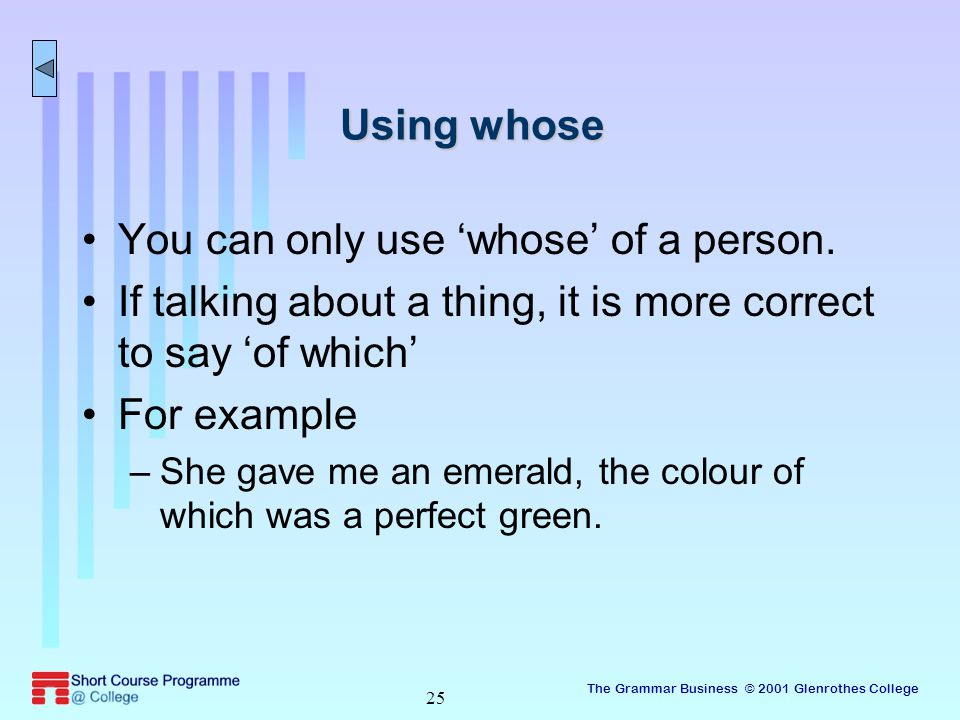 The Grammar Business © 2001 Glenrothes College 25 Using whose You can only use 'whose' of a person.