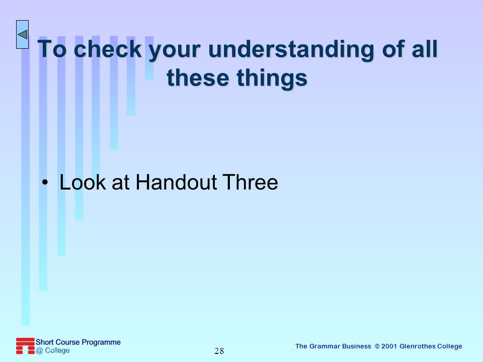 The Grammar Business © 2001 Glenrothes College 28 To check your understanding of all these things Look at Handout Three