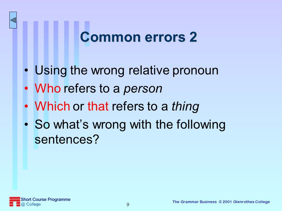 The Grammar Business © 2001 Glenrothes College 9 Common errors 2 Using the wrong relative pronoun Who refers to a person Which or that refers to a thing So what's wrong with the following sentences