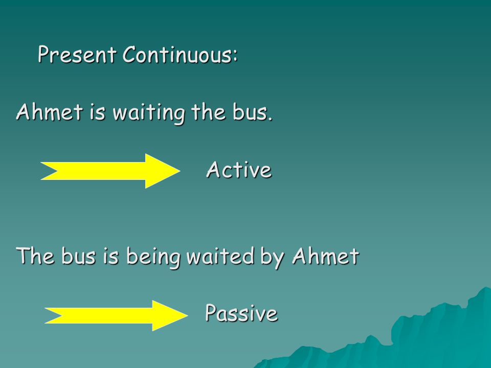 Present Continuous: Ahmet is waiting the bus. Active The bus is being waited by Ahmet Passive