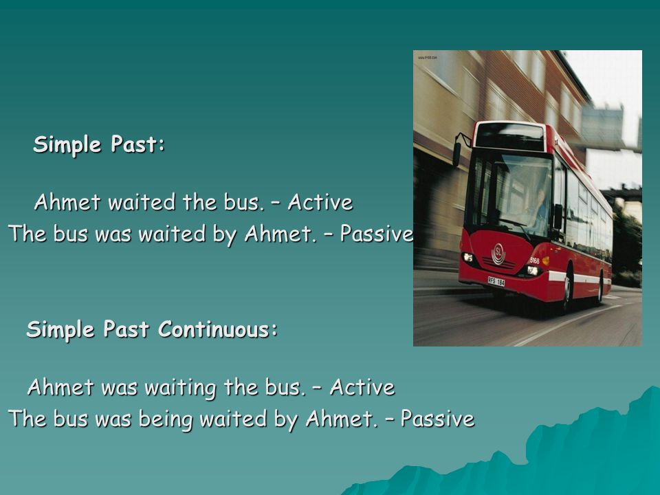 Simple Past: Simple Past: Ahmet waited the bus.– Active Ahmet waited the bus.