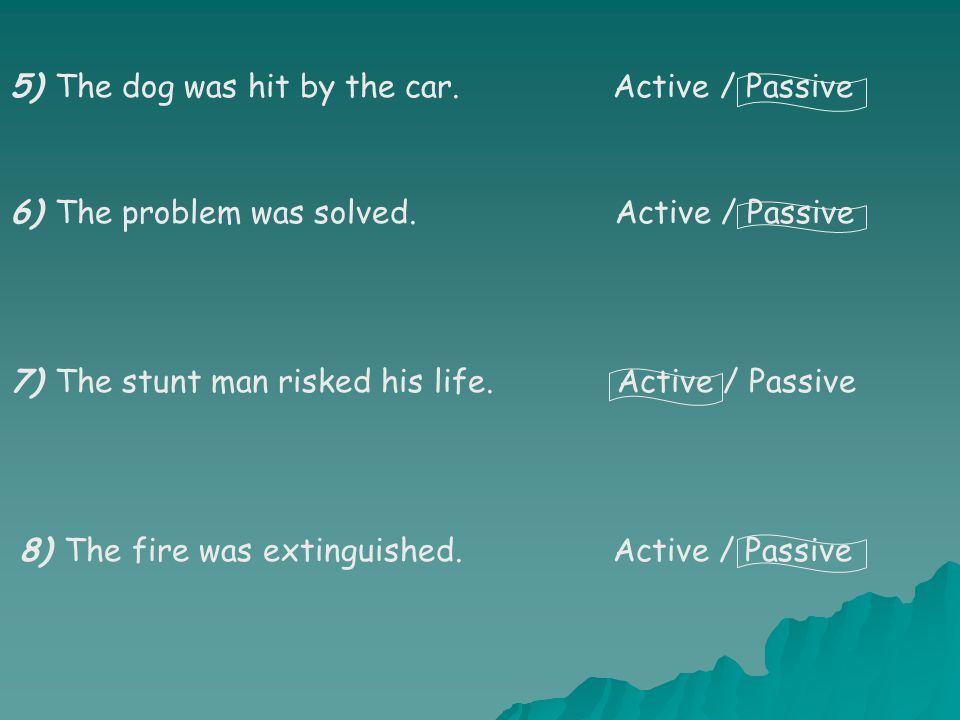 5) The dog was hit by the car.Active / Passive 6) The problem was solved.