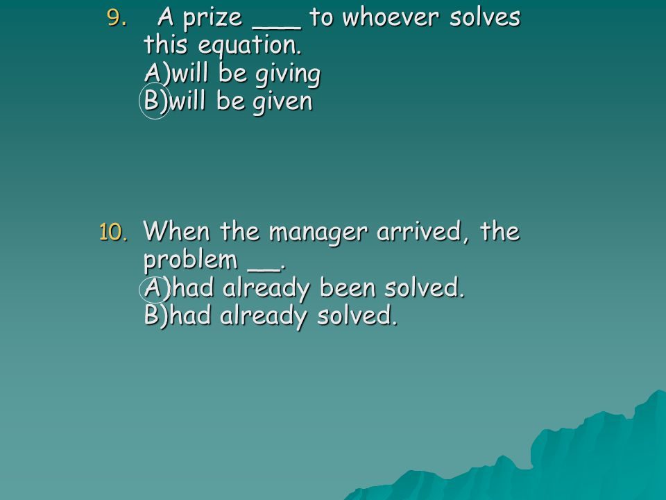 9.A prize ___ to whoever solves this equation. A)will be giving B)will be given 9.