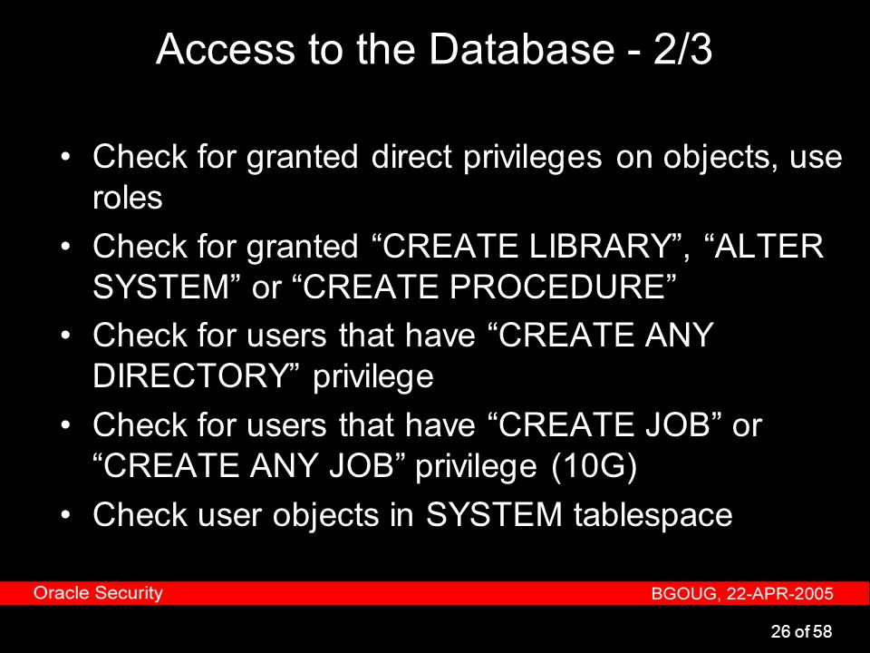 "26 of 58 Access to the Database - 2/3 Check for granted direct privileges on objects, use roles Check for granted ""CREATE LIBRARY"", ""ALTER SYSTEM"" or"