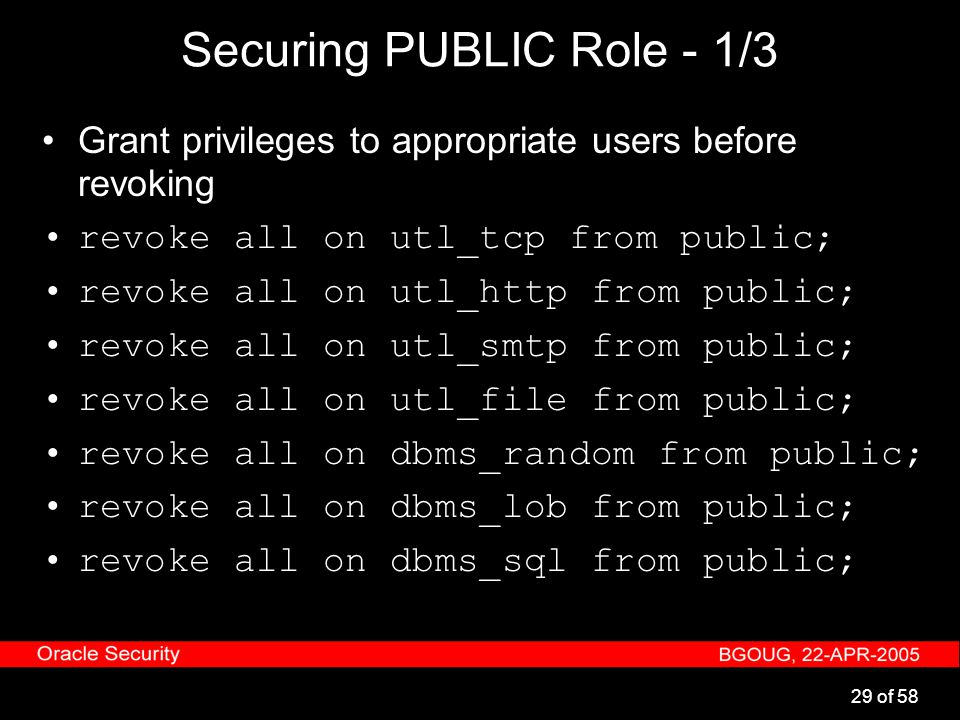 29 of 58 Securing PUBLIC Role - 1/3 Grant privileges to appropriate users before revoking revoke all on utl_tcp from public; revoke all on utl_http fr