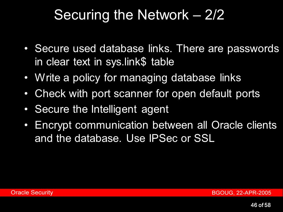 46 of 58 Securing the Network – 2/2 Secure used database links. There are passwords in clear text in sys.link$ table Write a policy for managing datab