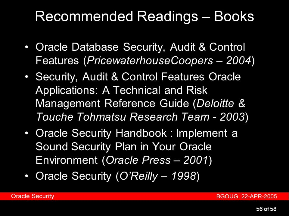 56 of 58 Recommended Readings – Books Oracle Database Security, Audit & Control Features (PricewaterhouseCoopers – 2004) Security, Audit & Control Fea