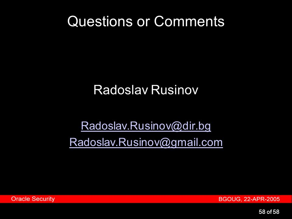 58 of 58 Questions or Comments Radoslav Rusinov Radoslav.Rusinov@dir.bg Radoslav.Rusinov@gmail.com