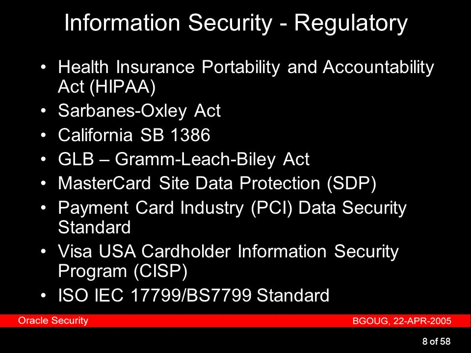 8 of 58 Information Security - Regulatory Health Insurance Portability and Accountability Act (HIPAA) Sarbanes-Oxley Act California SB 1386 GLB – Gram