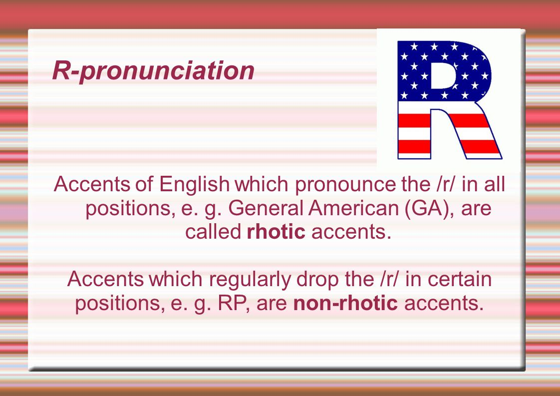 R-pronunciation Accents of English which pronounce the /r/ in all positions, e.
