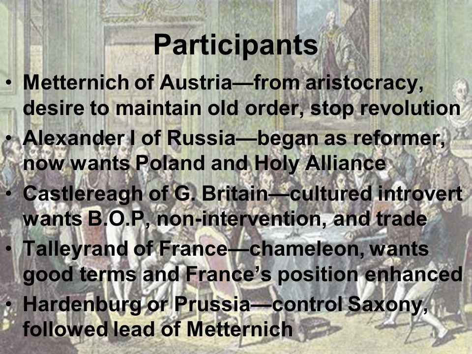 Participants Metternich of Austria—from aristocracy, desire to maintain old order, stop revolution Alexander I of Russia—began as reformer, now wants