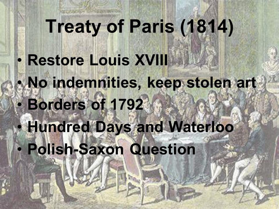 Treaty of Paris (1814) Restore Louis XVIII No indemnities, keep stolen art Borders of 1792 Hundred Days and Waterloo Polish-Saxon Question