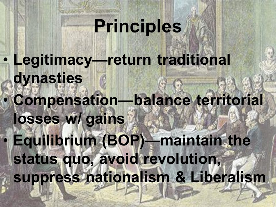 Principles Legitimacy—return traditional dynasties Compensation—balance territorial losses w/ gains Equilibrium (BOP)—maintain the status quo, avoid revolution, suppress nationalism & Liberalism