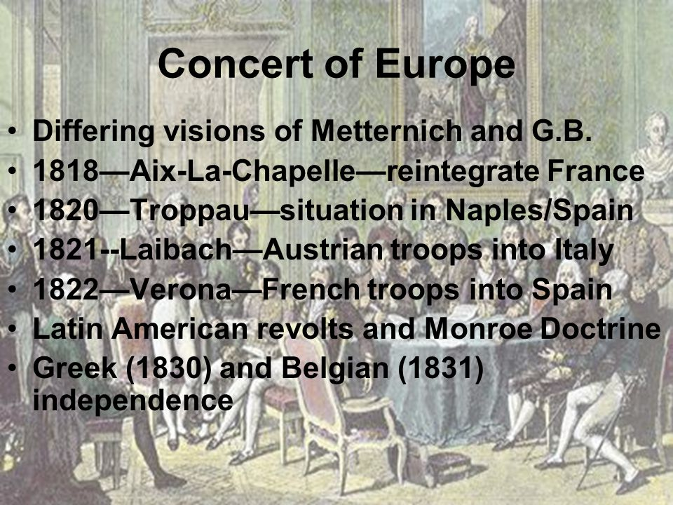 Concert of Europe Differing visions of Metternich and G.B. 1818—Aix-La-Chapelle—reintegrate France 1820—Troppau—situation in Naples/Spain 1821--Laibac