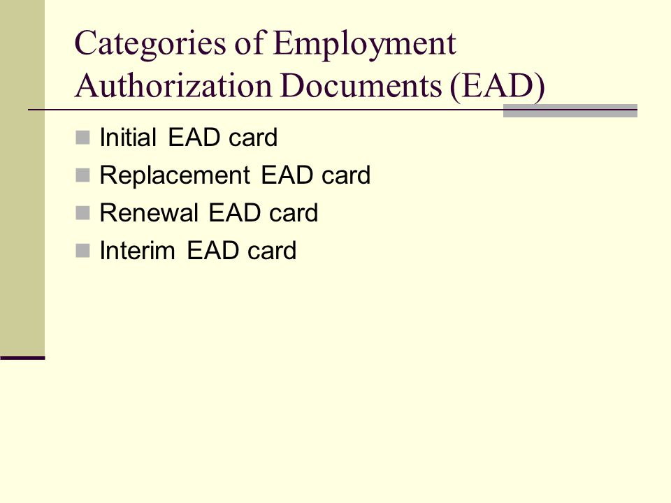 Categories of Employment Authorization Documents (EAD) Initial EAD card Replacement EAD card Renewal EAD card Interim EAD card