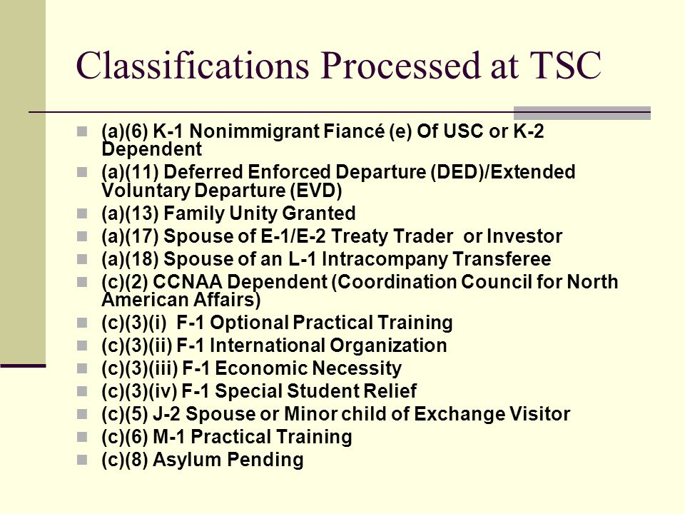 Classifications Processed at TSC (cont) (c)(9) I-485 Pending (c)(17)(1) B-1 Domestic of Nonimmigrant (c)(17)(ii) B-1 Domestic of USC (c)(17)(iii) B-1 Airline Employee (c)(20) Legalization Applicant LULAC (c)(22) Legalization Applicant CSS (Catholic Social Services) (c)(24) Legalization App LULAC or Zambrano Class Member these cases can never be e-filed (a)(02) Legalization App (replacement cards only) initial 4 yrs —See 8 C.F.R.