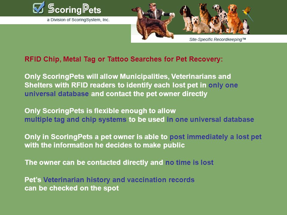 RFID Chip, Metal Tag or Tattoo Searches for Pet Recovery: Only ScoringPets will allow Municipalities, Veterinarians and Shelters with RFID readers to identify each lost pet in only one universal database and contact the pet owner directly Only ScoringPets is flexible enough to allow multiple tag and chip systems to be used in one universal database Only in ScoringPets a pet owner is able to post immediately a lost pet with the information he decides to make public The owner can be contacted directly and no time is lost Pet's Veterinarian history and vaccination records can be checked on the spot