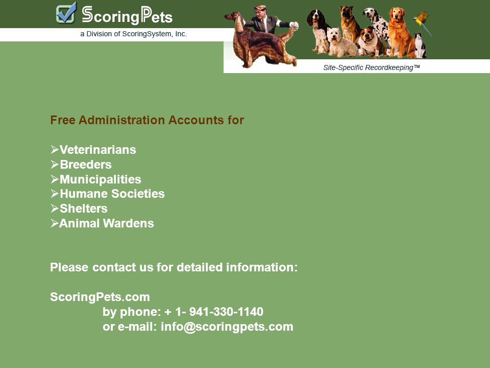 Free Administration Accounts for  Veterinarians  Breeders  Municipalities  Humane Societies  Shelters  Animal Wardens Please contact us for detailed information: ScoringPets.com by phone: + 1- 941-330-1140 or e-mail: info@scoringpets.com