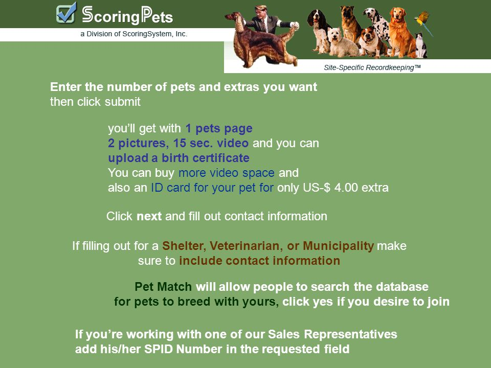 Enter the number of pets and extras you want then click submit Click next and fill out contact information If filling out for a Shelter, Veterinarian, or Municipality make sure to include contact information Pet Match will allow people to search the database for pets to breed with yours, click yes if you desire to join If you're working with one of our Sales Representatives add his/her SPID Number in the requested field you'll get with 1 pets page 2 pictures, 15 sec.