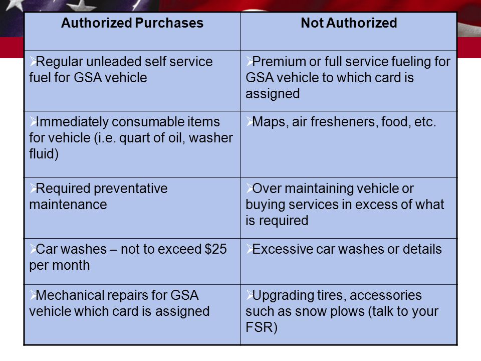 Federal Acquisition Service Authorized PurchasesNot Authorized  Regular unleaded self service fuel for GSA vehicle  Premium or full service fueling for GSA vehicle to which card is assigned  Immediately consumable items for vehicle (i.e.