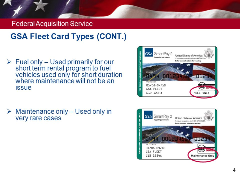 Federal Acquisition Service  Fuel only – Used primarily for our short term rental program to fuel vehicles used only for short duration where maintenance will not be an issue  Maintenance only – Used only in very rare cases 4 GSA Fleet Card Types (CONT.)