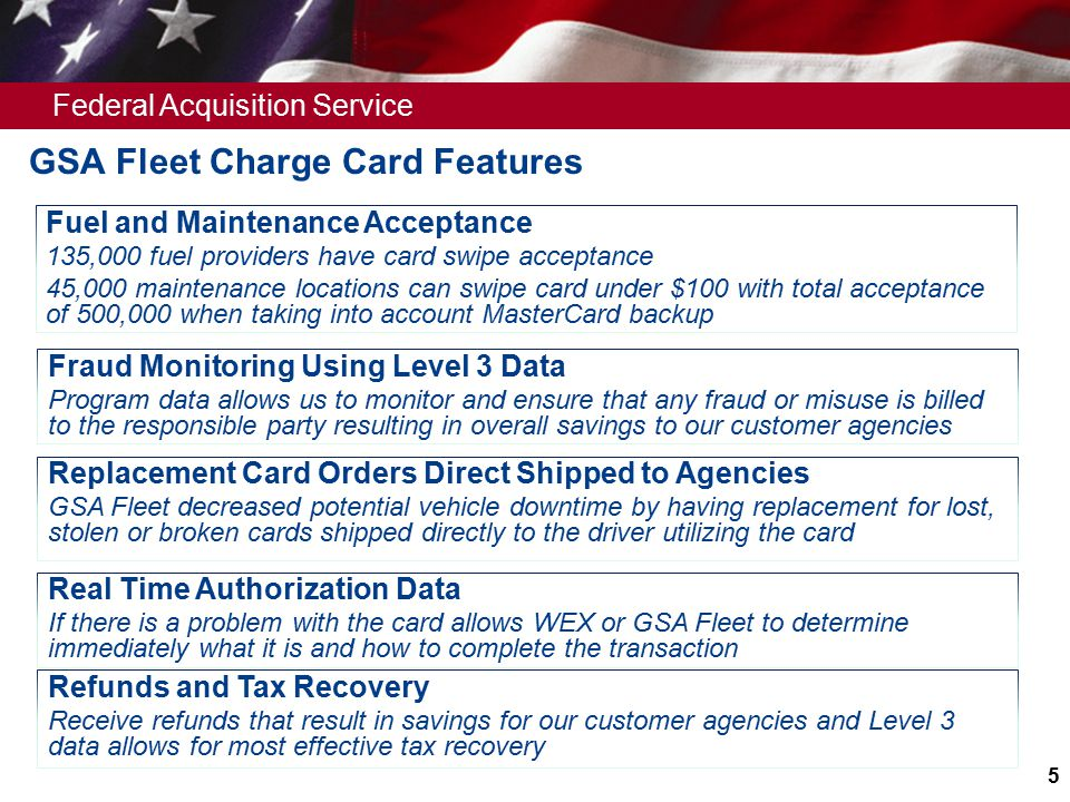 Federal Acquisition Service 5 GSA Fleet Charge Card Features Fuel and Maintenance Acceptance 135,000 fuel providers have card swipe acceptance 45,000 maintenance locations can swipe card under $100 with total acceptance of 500,000 when taking into account MasterCard backup Fraud Monitoring Using Level 3 Data Program data allows us to monitor and ensure that any fraud or misuse is billed to the responsible party resulting in overall savings to our customer agencies Replacement Card Orders Direct Shipped to Agencies GSA Fleet decreased potential vehicle downtime by having replacement for lost, stolen or broken cards shipped directly to the driver utilizing the card Real Time Authorization Data If there is a problem with the card allows WEX or GSA Fleet to determine immediately what it is and how to complete the transaction Refunds and Tax Recovery Receive refunds that result in savings for our customer agencies and Level 3 data allows for most effective tax recovery