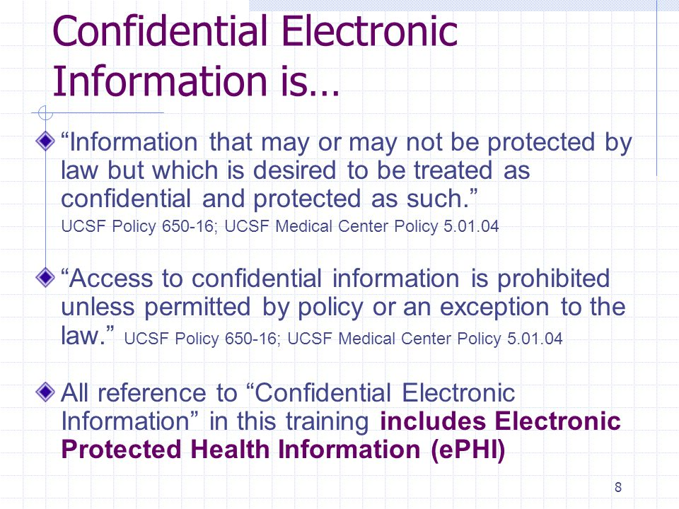 9 Electronic Protected Health Information (ePHI)* is: used, created, received, transmitted or stored An individual's health or financial information that is used, created, received, transmitted or stored by UCSF using any type of electronic information resource Information in an electronic medical record, patient billing information transmitted to a payer, digital images and print outs, information when it is being sent by UCSF to another provider, a payer or a researcher For example: An unsolicited email message from a patient after it is received by the healthcare provider or UCSF *ePHI is used in the HIPAA Security Rule to describe information that must be secured