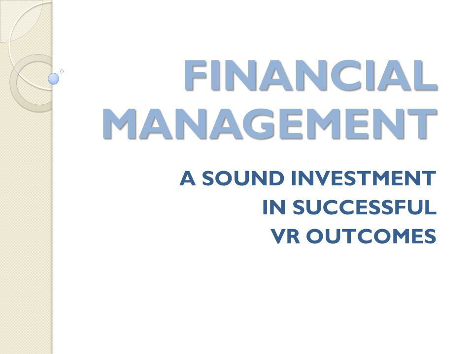 A SOUND INVESTMENT IN SUCCESSFUL VR OUTCOMES FINANCIAL MANAGEMENT FINANCIAL MANAGEMENT