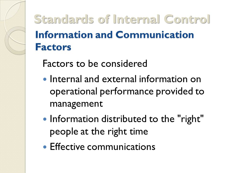 Information and Communication Factors Factors to be considered Internal and external information on operational performance provided to management Information distributed to the right people at the right time Effective communications Standards of Internal Control