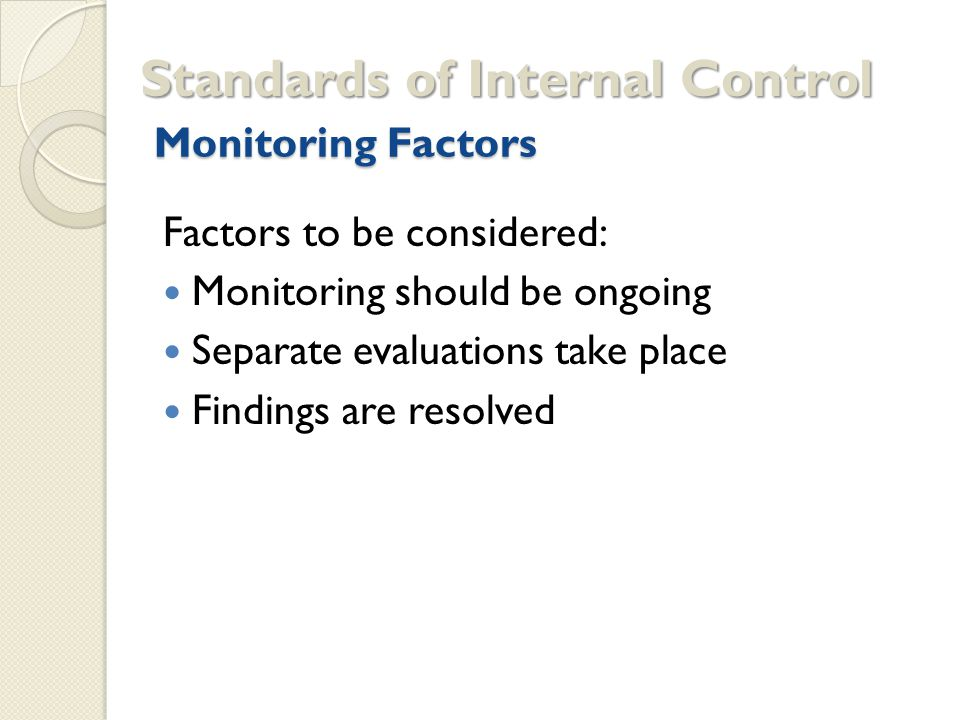 Monitoring Factors Standards of Internal Control Factors to be considered: Monitoring should be ongoing Separate evaluations take place Findings are resolved