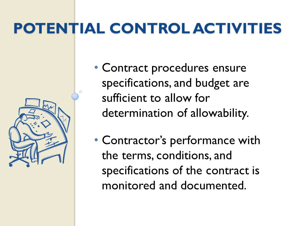 POTENTIAL CONTROL ACTIVITIES Contract procedures ensure specifications, and budget are sufficient to allow for determination of allowability.