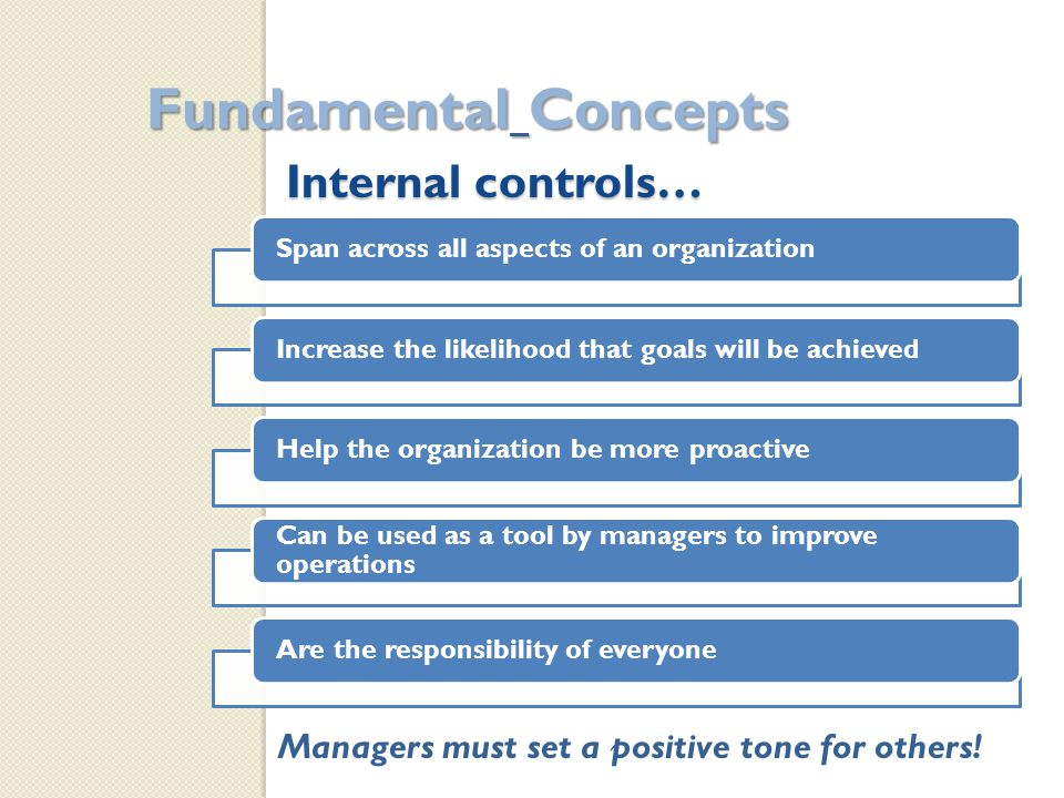 Internal controls… Fundamental Concepts Span across all aspects of an organizationIncrease the likelihood that goals will be achievedHelp the organization be more proactive Can be used as a tool by managers to improve operations Are the responsibility of everyone Managers must set a positive tone for others!