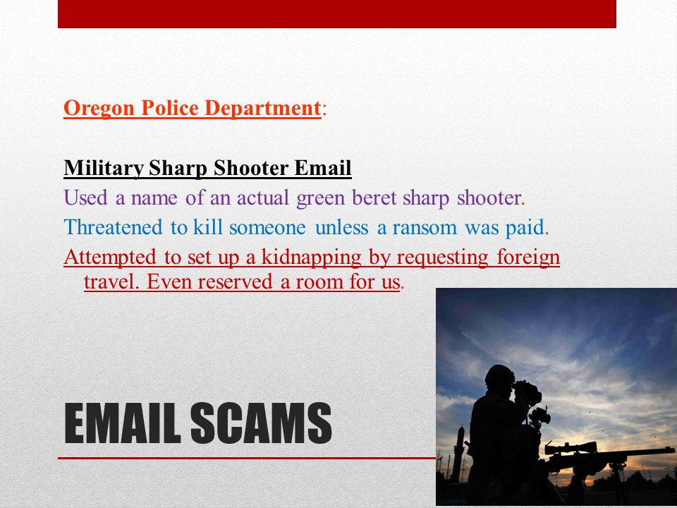 EMAIL SCAMS Oregon Police Department: Military Sharp Shooter Email Used a name of an actual green beret sharp shooter.