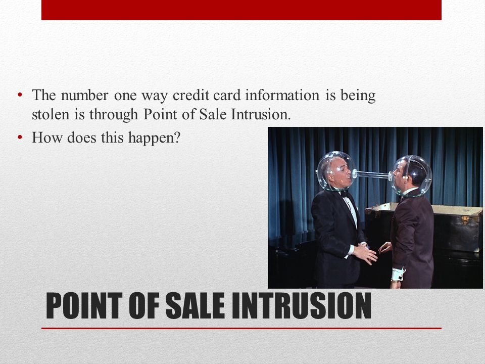 POINT OF SALE INTRUSION The number one way credit card information is being stolen is through Point of Sale Intrusion.