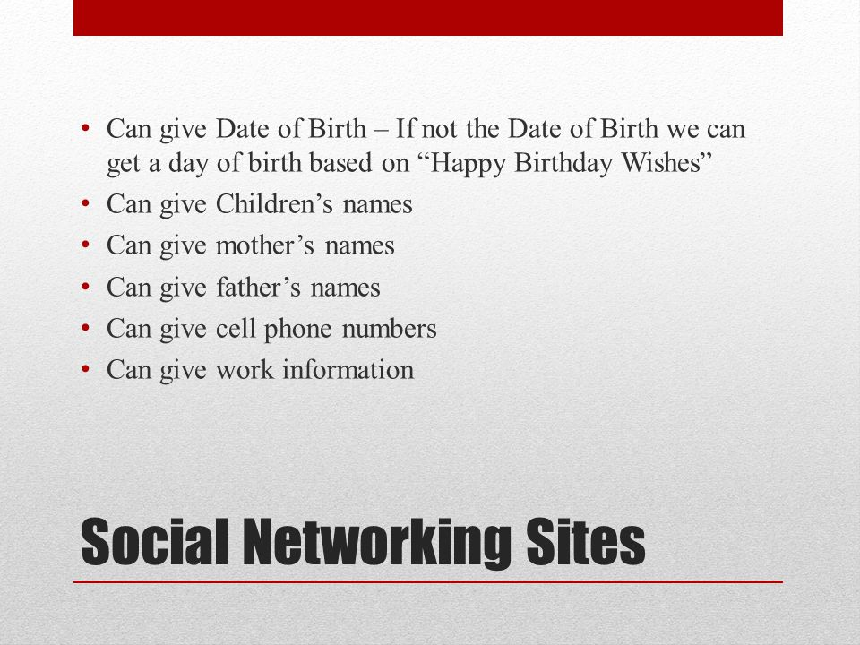 Social Networking Sites Can give Date of Birth – If not the Date of Birth we can get a day of birth based on Happy Birthday Wishes Can give Children's names Can give mother's names Can give father's names Can give cell phone numbers Can give work information