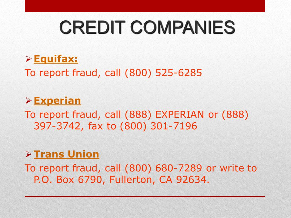  Equifax: Equifax: To report fraud, call (800) 525-6285  Experian Experian To report fraud, call (888) EXPERIAN or (888) 397-3742, fax to (800) 301-7196  Trans Union Trans Union To report fraud, call (800) 680-7289 or write to P.O.