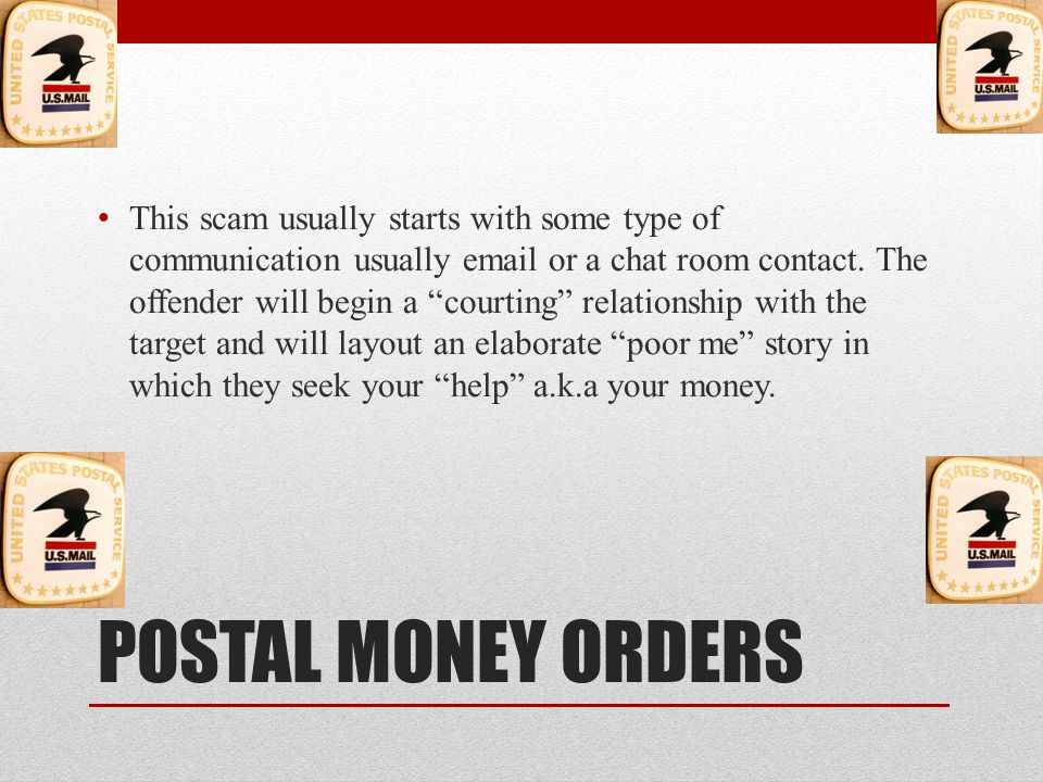 POSTAL MONEY ORDERS The scam then entails sending you several thousand dollars of fraudulent Postal Money Orders.