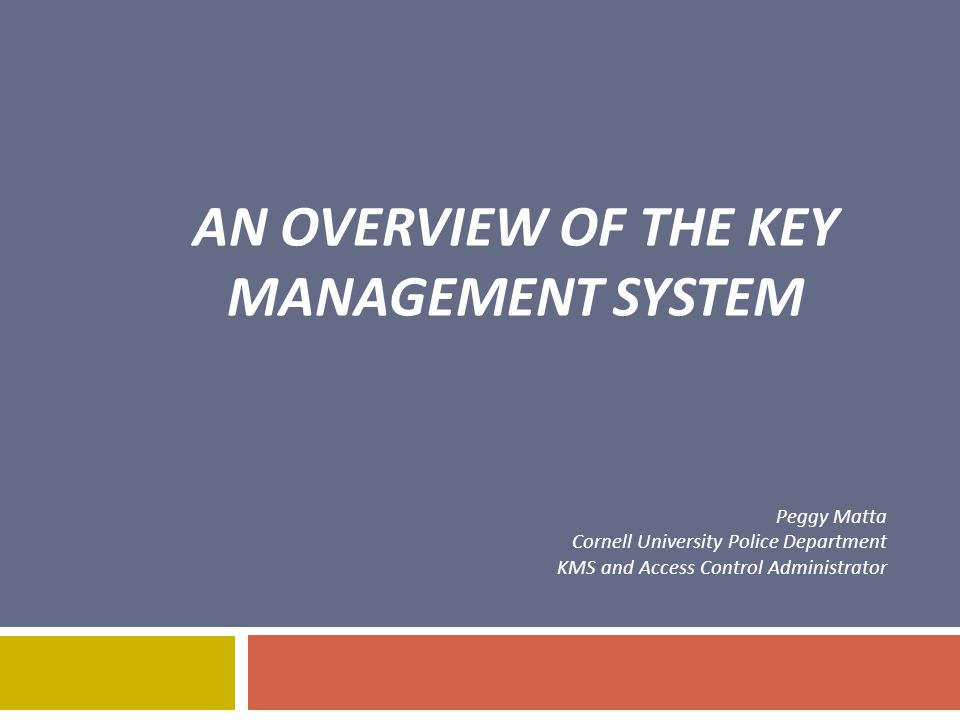 AN OVERVIEW OF THE KEY MANAGEMENT SYSTEM Peggy Matta Cornell University Police Department KMS and Access Control Administrator