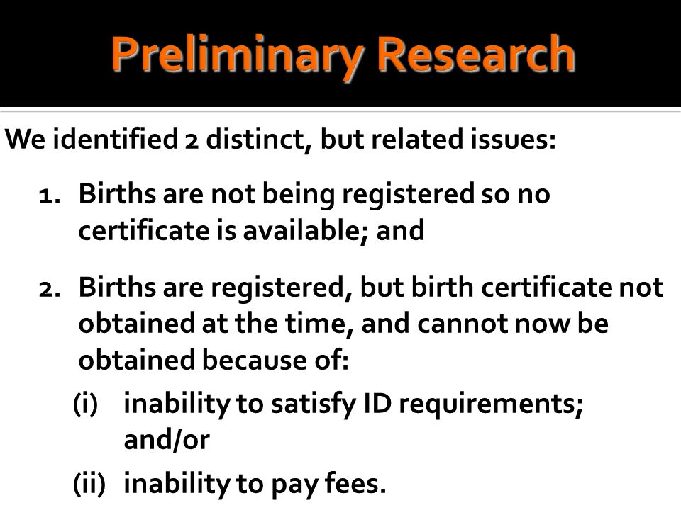 We identified 2 distinct, but related issues: 1.Births are not being registered so no certificate is available; and 2.Births are registered, but birth certificate not obtained at the time, and cannot now be obtained because of: (i)inability to satisfy ID requirements; and/or (ii)inability to pay fees.