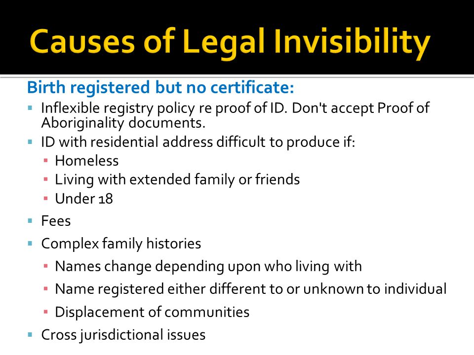 Birth registered but no certificate:  Inflexible registry policy re proof of ID. Don't accept Proof of Aboriginality documents.  ID with residential